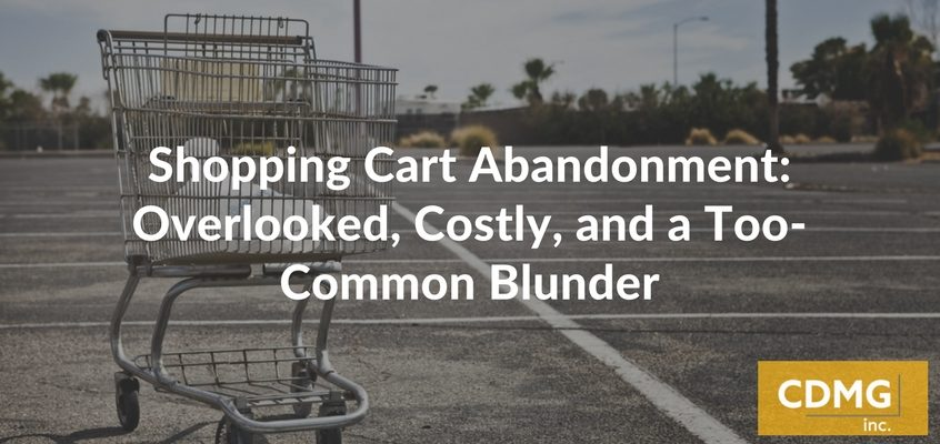 Shopping Cart Abandonment: Overlooked, Costly, and a Too-Common Blunder