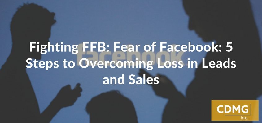 Fighting FFB: Fear of Facebook: 5 Steps to Overcoming Loss in Leads and Sales