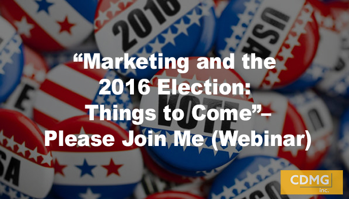 """Marketing and the 2016 Election: Things to Come""–Please Join Me (Webinar)"
