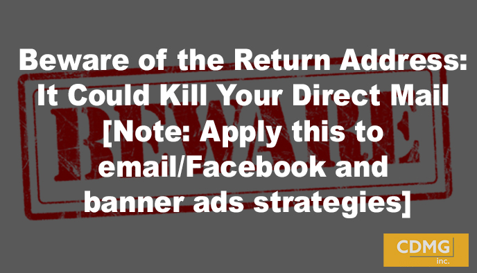 Beware of the Return Address: It Could Kill Your Direct Mail [Note: Apply this to email/Facebook and banner ads strategies]