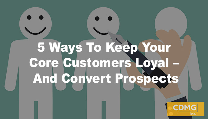 5 Ways To Keep Your Core Customers Loyal – And Convert Prospects