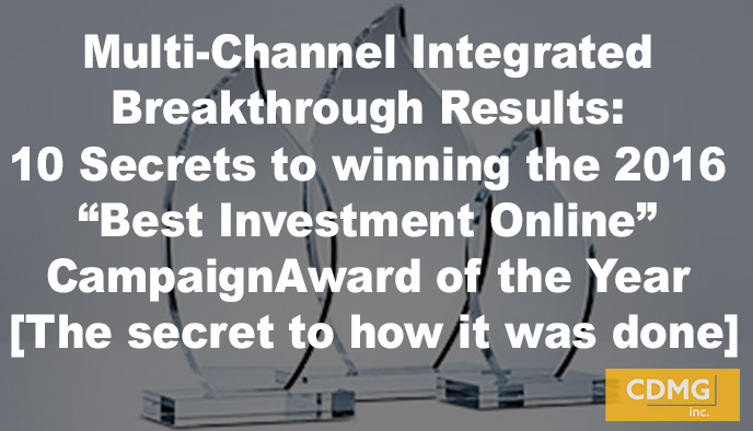"Multi-Channel Integrated Breakthrough Results: 10 Secrets to winning the 2016 ""Best Investment Online"" Campaign Award of the Year [The secret to how it was done]"