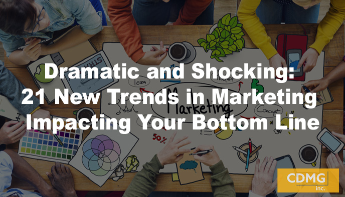 Dramatic and Shocking: 21 New Trends in Marketing Impacting Your Bottom Line