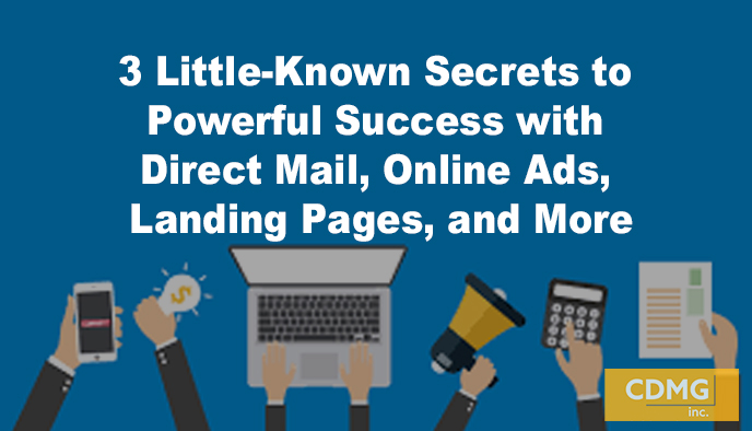 3 Little-Known Secrets to Powerful Success with Direct Mail, Online Ads, Landing Pages, and More