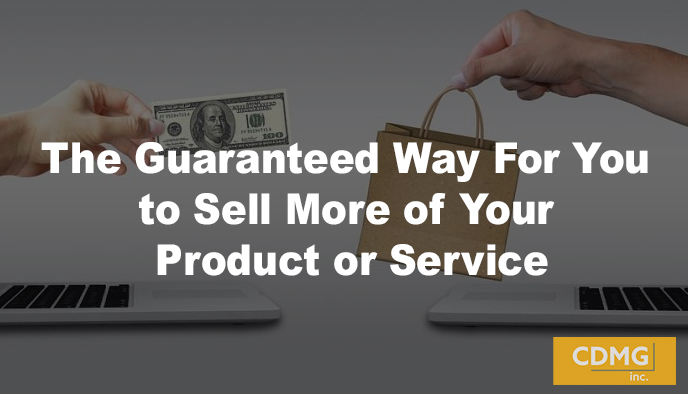 The Guaranteed Way For You to Sell More of Your Product or Service