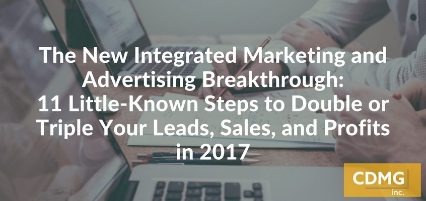 The New Integrated Marketing and Advertising Breakthrough: 11 Little-Known Steps to Double or Triple Your Leads, Sales, and Profits in 2017