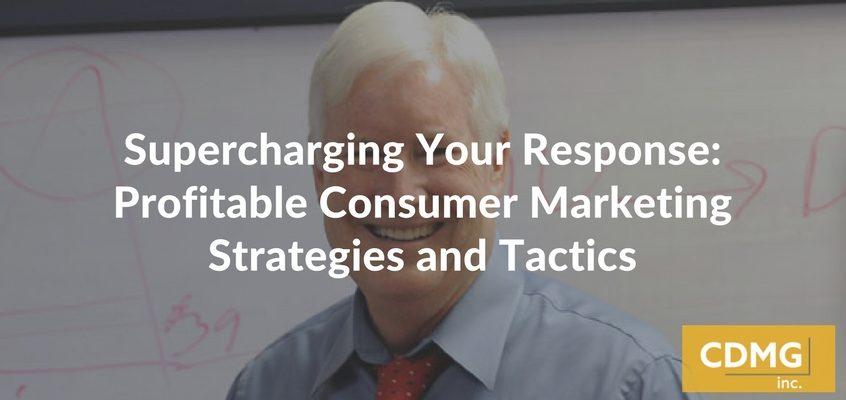 Supercharging Your Response: Profitable Consumer Marketing Strategies and Tactics