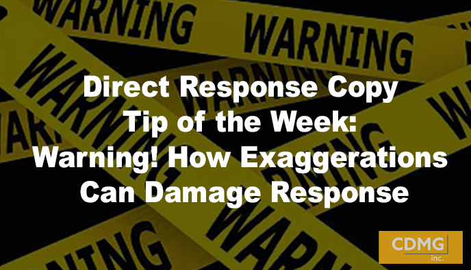 Direct Response Copy Tip of the Week: Warning! How Exaggerations Can Damage Response