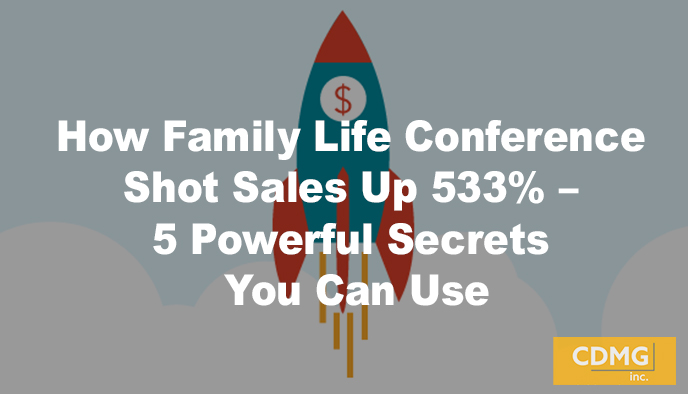 How Family Life Conference Shot Sales Up 533% – 5 Powerful Secrets You Can Use