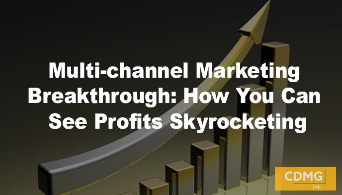 Multi-channel Marketing Breakthrough: How You Can See Profits Skyrocketing