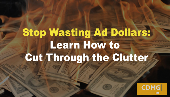 Stop Wasting Ad Dollars: Learn How to Cut Through the Clutter