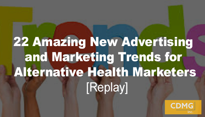 22 Amazing New Advertising and Marketing Trends for Alternative Health Marketers (Replay)