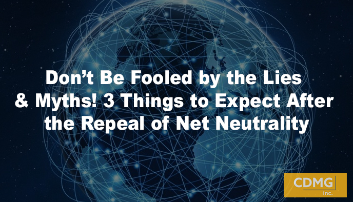 Don't Be Fooled by the Lies & Myths! 3 Things to Expect After the Repeal of Net Neutrality
