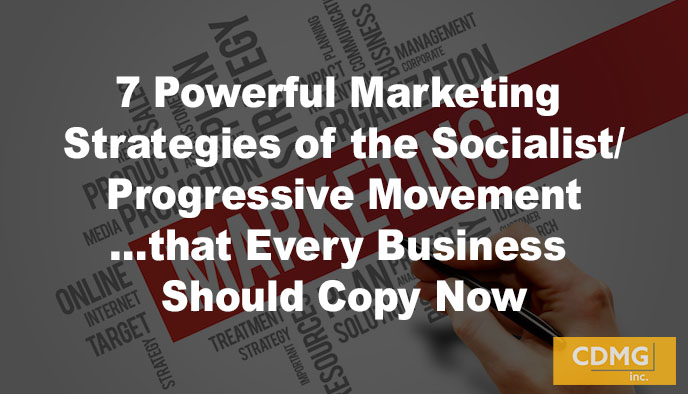 7 Powerful Marketing Strategies of the Socialist/Progressive Movement…that Every Business Should Copy Now