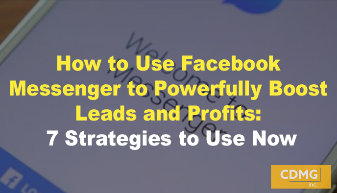 How to Use Facebook Messenger to Powerfully Boost Leads and Profits: 7 Strategies to Use Now