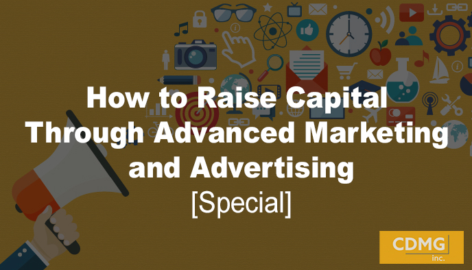 How to Raise Capital Through Advanced Marketing and Advertising [Special]