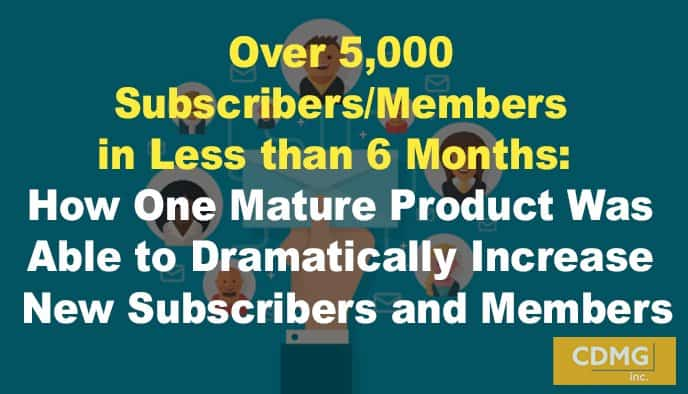 Over 5,000 Subscribers/Members in Less than 6 Months:  How One Mature Product Was Able to Dramatically Increase New Subscribers and Members