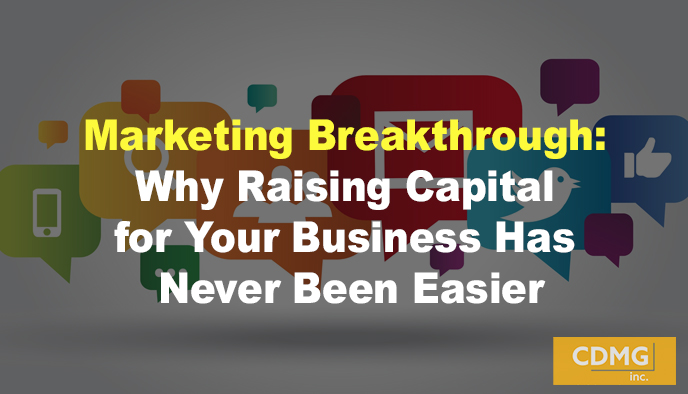 Marketing Breakthrough: 5 Reasons Why Raising Capital for Your Business Has Never Been Easier