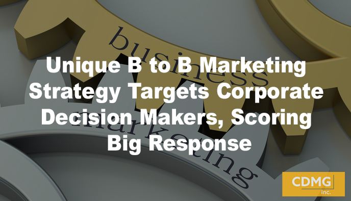 Unique B to B Marketing Strategy Targets Corporate Decision Makers, Scoring Big Response