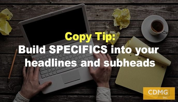 Copy Tip: Build SPECIFICS into your headlines and subheads