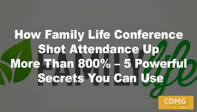 How Family Life Conference Shot Attendance Up More Than 800% – 5 Powerful Secrets You Can Use