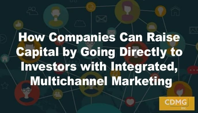 How Companies Can Raise Capital by Going Directly to Investors with Integrated, Multichannel Marketing