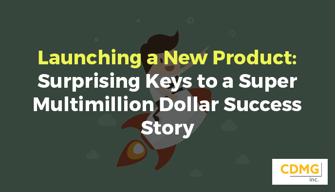 Launching a New Product: Surprising Keys to a Super Multimillion Dollar Success Story