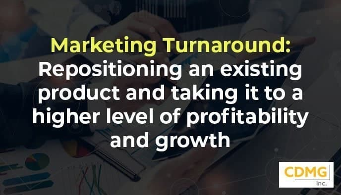 Marketing Turnaround: Repositioning an existing product and taking it to a higher level of profitability and growth