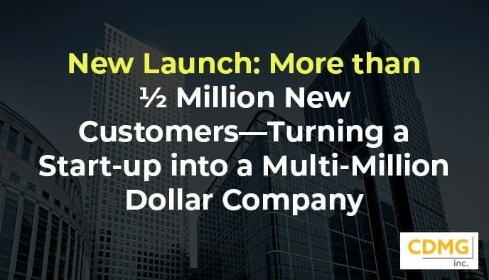 New Launch: More than ½ Million New Customers—Turning a Start-up into a  Multi-Million Dollar Company