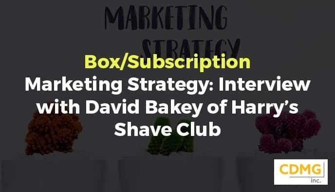 Box/Subscription Marketing Strategy: Interview with David Bakey of Harry's Shave Club