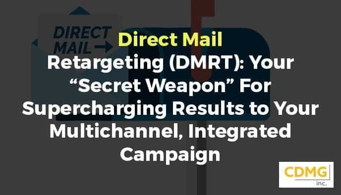 "Direct Mail Retargeting (DMRT): Your ""Secret Weapon"" For Supercharging Results to Your Multichannel, Integrated Campaign"
