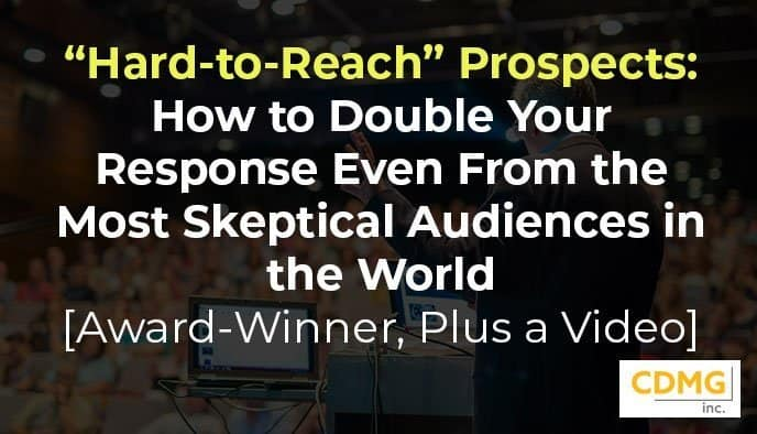 """""""Hard-to-Reach"""" Prospects: How to Double Your Response Even From the Most Skeptical Audiences in the World [Award-Winner, Plus a Video]"""