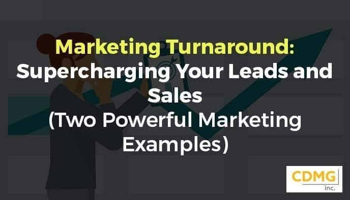Marketing Turnaround: Supercharging Your Leads and Sales (Two Powerful Marketing Examples)