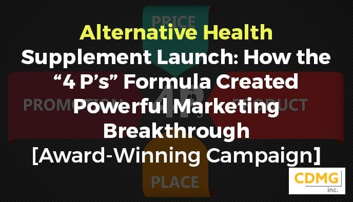 "Alternative Health Supplement Launch: How the ""4 P's"" Formula Created Powerful Marketing Breakthrough [Award-Winning Campaign]"