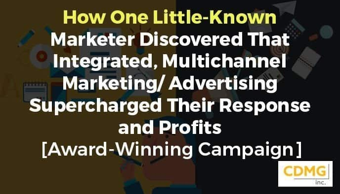 How One Little-Known Marketer Discovered That Integrated, Multichannel Marketing/Advertising Supercharged Their Response and Profits [Award-Winning Campaign]