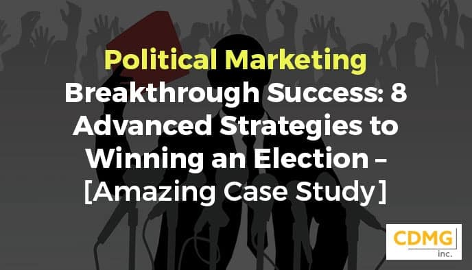 Political Marketing Breakthrough Success: 8 Advanced Strategies to Winning an Election – [Amazing Case Study]
