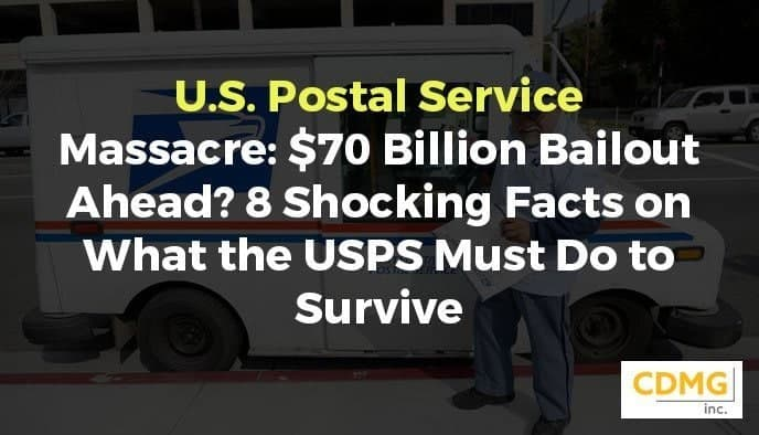 U.S. Postal Service Massacre: $70 Billion Bailout Ahead? 8 Shocking Facts on What the USPS Must Do to Survive