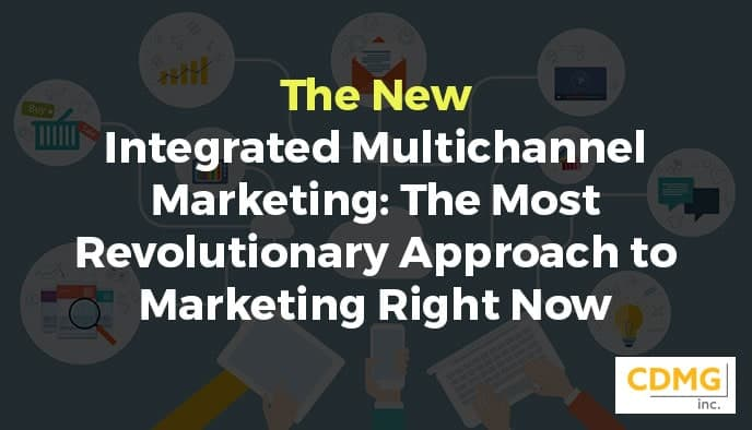 The New Integrated Multichannel Marketing: The Most Revolutionary Approach to Marketing Right Now