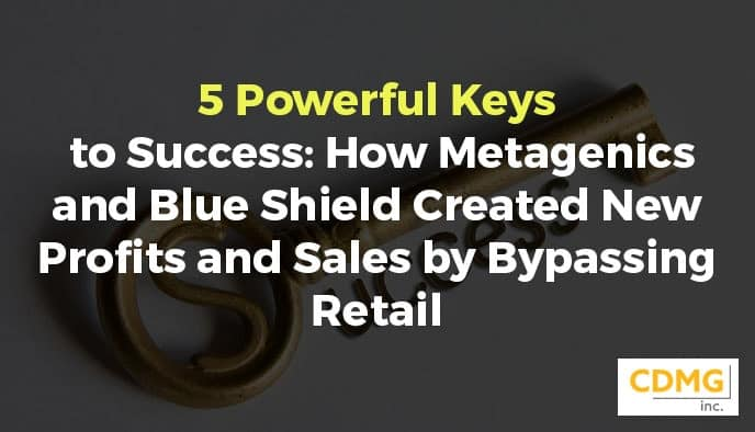 5 Powerful Keys to Success: How Metagenics and Blue Shield Created New Profits and Sales by Bypassing Retail