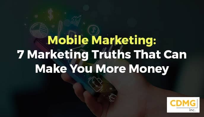 Mobile Marketing: 7 Marketing Truths That Can Make You More Money