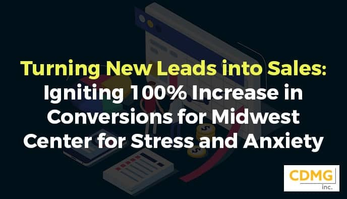 Turning New Leads into Sales: Igniting 100% Increase in Conversions for Midwest Center for Stress and Anxiety