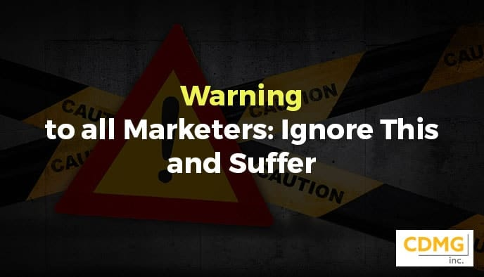 Warning to all Marketers: Ignore This and Suffer