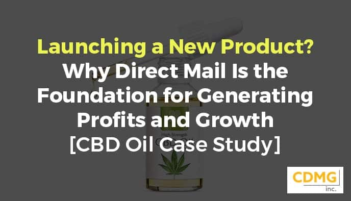Launching a New Product? Why Direct Mail Is the Foundation for Generating Profits and Growth [CBD Oil Case Study]