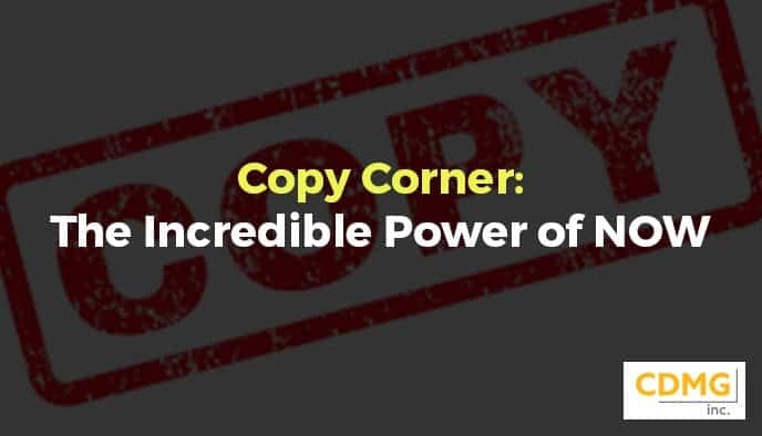 Copy Corner: The Incredible Power of NOW
