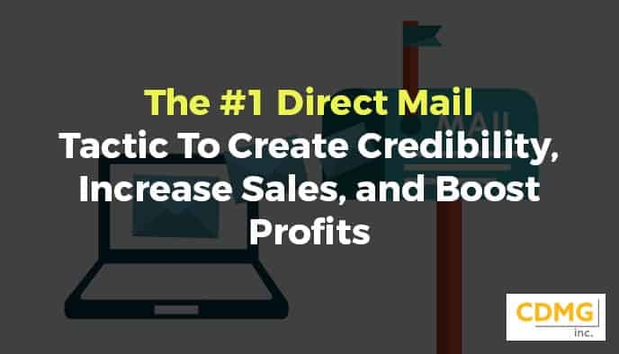 The #1 Direct Mail Tactic To Create Credibility, Increase Sales, and Boost Profits
