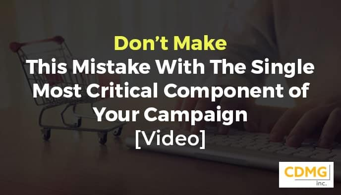 Don't Make This Mistake With The Single Most Critical Component of Your Campaign [Video]