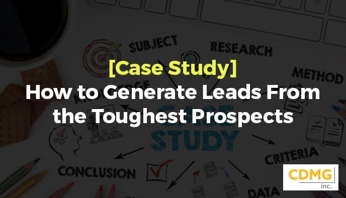 [Case Study] How to Generate Leads From the Toughest Prospects
