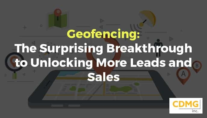 Geofencing: The Surprising Breakthrough to Unlocking More Leads and Sales