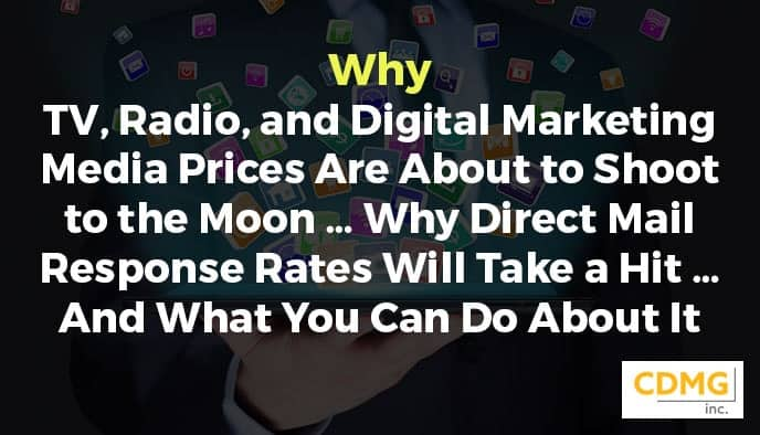Why TV, Radio, and Digital Marketing Media Prices Are About to Shoot to the Moon … Why Direct Mail Response Rates Will Take a Hit … And What You Can Do About It