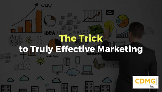 The Trick to Truly Effective Marketing